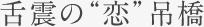 """舌震の""""恋""""吊橋"""